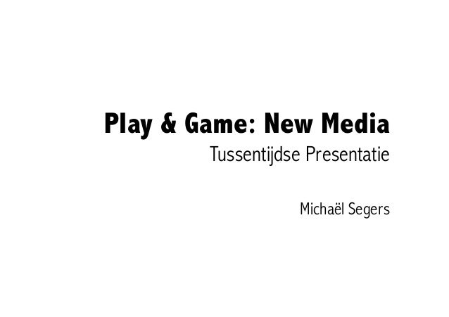 Play & Game: New Media        Tussentijdse Presentatie                    Michaël Segers