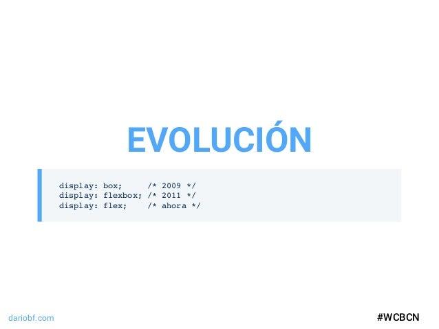 dariobf.com #WCBCN display: box; /* 2009 */ display: flexbox; /* 2011 */ display: flex; /* ahora */ EVOLUCIÓN #WCBCN