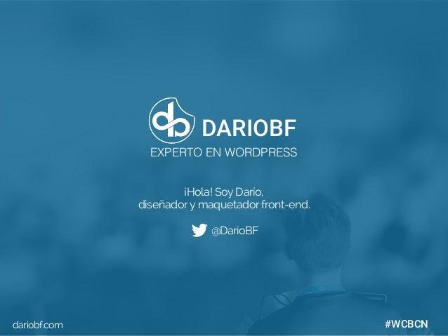 dariobf.com #WCBCN ¡Hola! Soy Darío, diseñadory maquetador front-end. @DarioBF dariobf.com DARIOBF EXPERTO EN WORDPRESS #W...