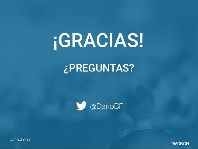 dariobf.com #WCBCN ¡GRACIAS! @DarioBF dariobf.com ¿PREGUNTAS? #WCBCN