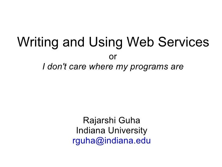 Writing and Using Web Services                     or    I don't care where my programs are                  Rajarshi Guha...