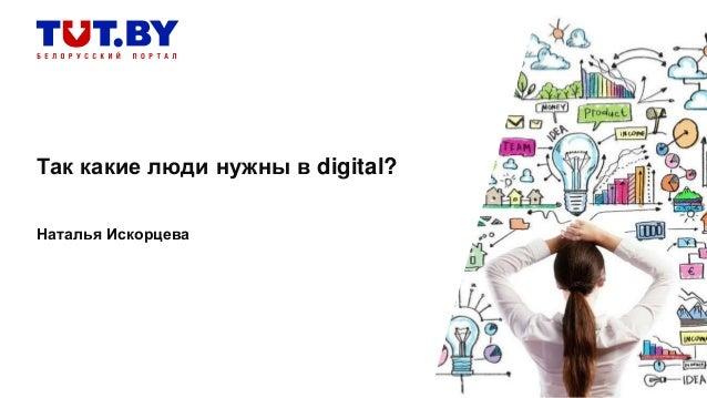 Так какие люди нужны в digital? Наталья Искорцева