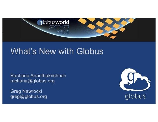 What's New with Globus Rachana Ananthakrishnan rachana@globus.org Greg Nawrocki greg@globus.org