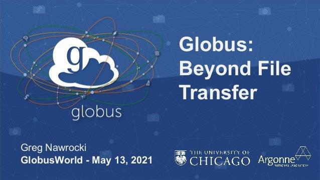 Globus: Beyond File Transfer Greg Nawrocki GlobusWorld - May 13, 2021