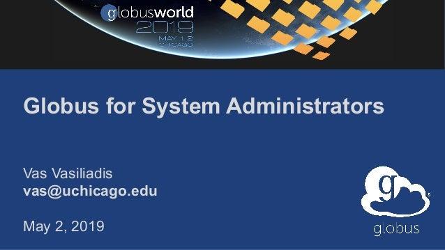 Globus for System Administrators Vas Vasiliadis vas@uchicago.edu May 2, 2019