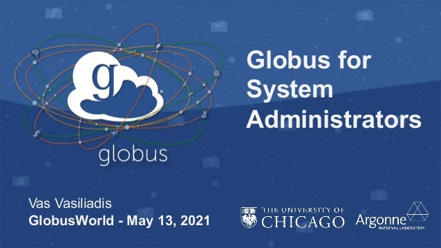 Globus for System Administrators Vas Vasiliadis GlobusWorld - May 13, 2021