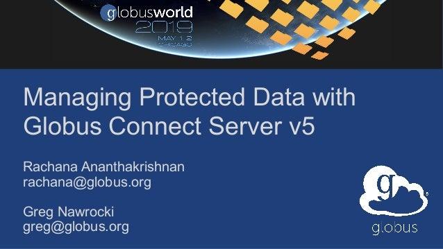 Managing Protected Data with Globus Connect Server v5 Rachana Ananthakrishnan rachana@globus.org Greg Nawrocki greg@globus...