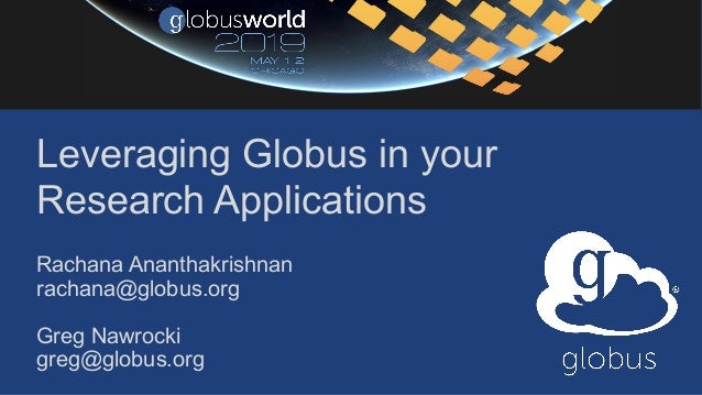 Leveraging Globus in your Research Applications Rachana Ananthakrishnan rachana@globus.org Greg Nawrocki greg@globus.org