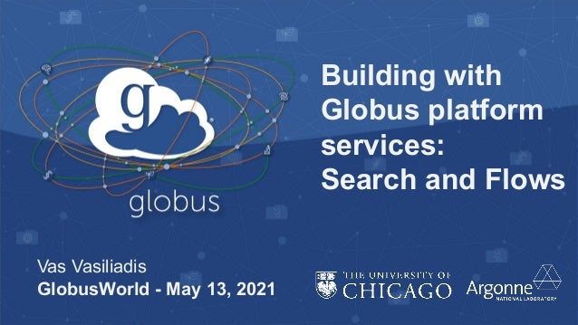 Building with Globus platform services: Search and Flows Vas Vasiliadis GlobusWorld - May 13, 2021