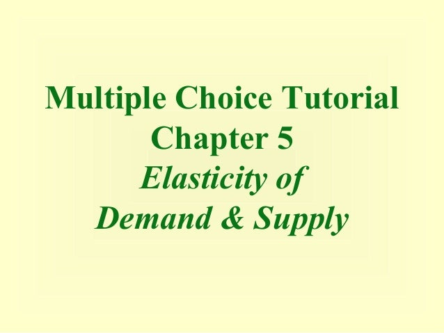 Multiple Choice Tutorial       Chapter 5      Elasticity of  Demand & Supply