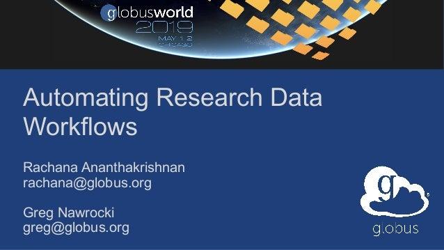 Automating Research Data Workflows Rachana Ananthakrishnan rachana@globus.org Greg Nawrocki greg@globus.org
