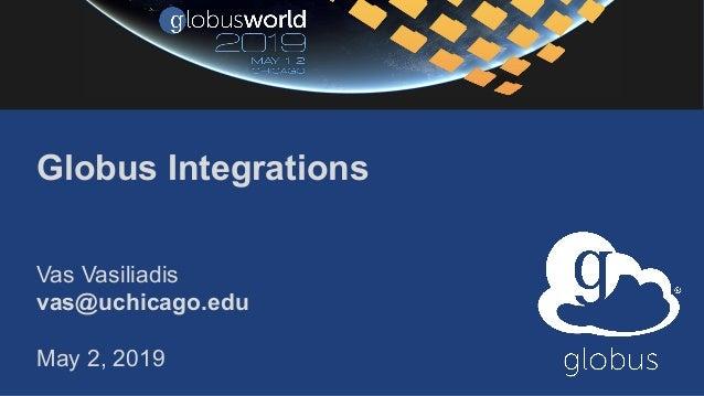 Globus Integrations Vas Vasiliadis vas@uchicago.edu May 2, 2019