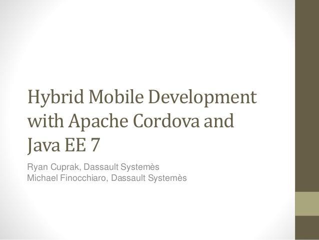 Hybrid Mobile Development  with Apache Cordova and  Java EE 7  Ryan Cuprak, Dassault Systemès  Michael Finocchiaro, Dassau...