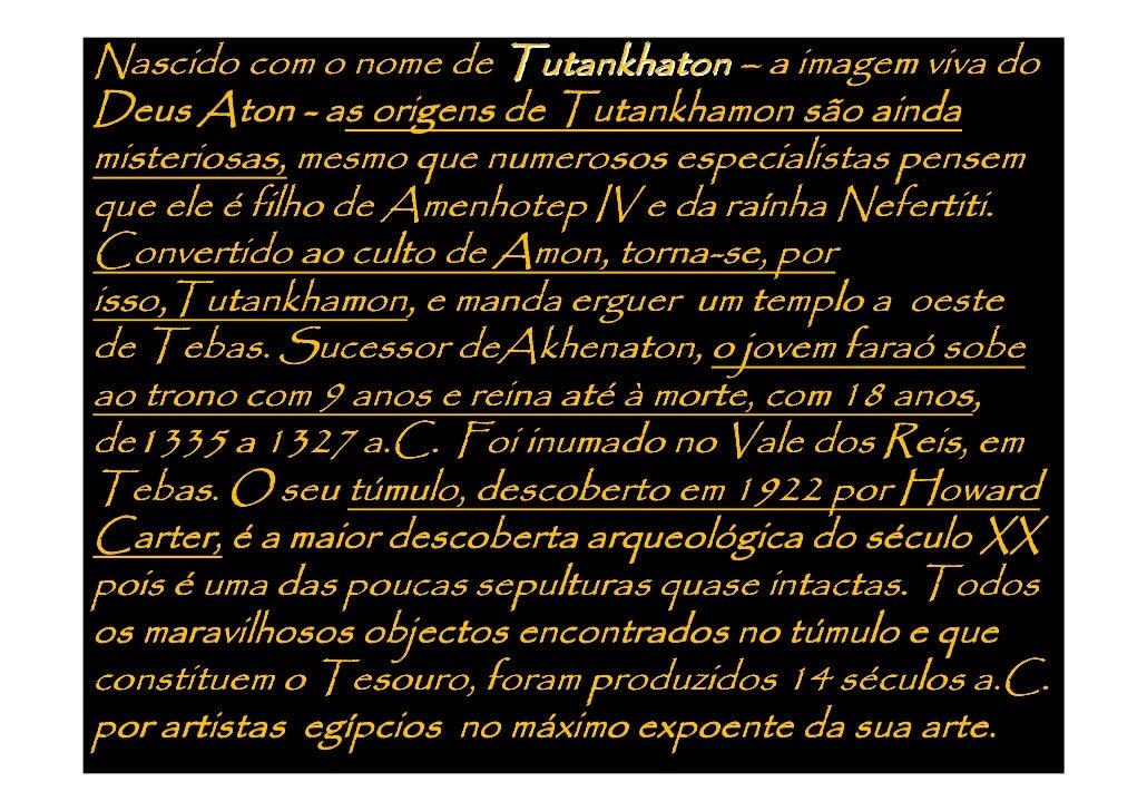 Nascido com o nome de Tutankhaton – a imagem viva do Deus Aton - as origens de Tutankhamon são ainda misteriosas, mesmo qu...