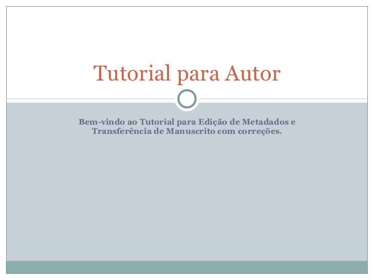 Bem-vindo ao Tutorial para Edição de Metadados e Transferência de Manuscrito com correções. Tutorial para Autor