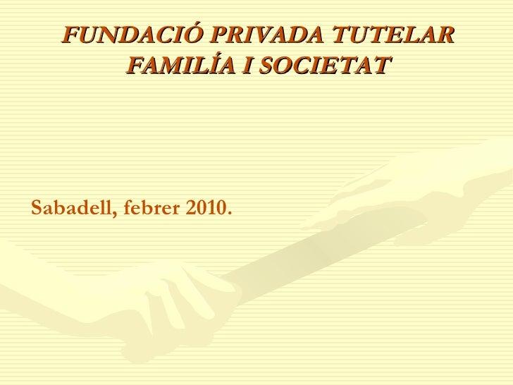 FUNDACIÓ PRIVADA TUTELAR FAMILÍA I SOCIETAT <ul><li>Sabadell, febrer 2010. </li></ul>