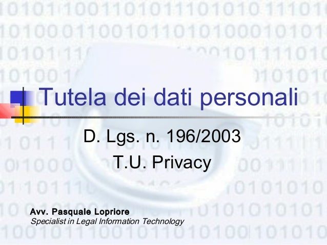 Tutela dei dati personali              D. Lgs. n. 196/2003                  T.U. PrivacyAvv. Pasquale LoprioreSpecialist i...