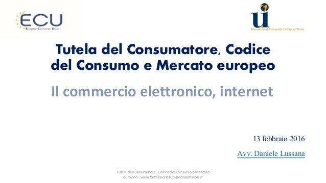 Tutela del Consumatore, Codice del Consumo e Mercato europeo 13 febbraio 2016 Avv. Daniele Lussana Il commercio elettronic...