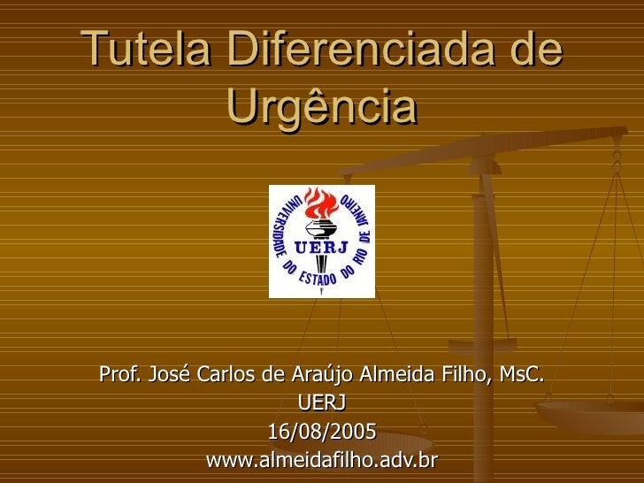 Tutela Diferenciada de Urgência Prof. José Carlos de Araújo Almeida Filho, MsC. UERJ 16/08/2005 www.almeidafilho.adv.br