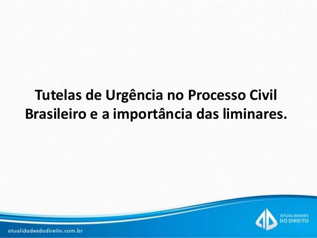 Tutelas de Urgência no Processo Civil Brasileiro e a importância das liminares.