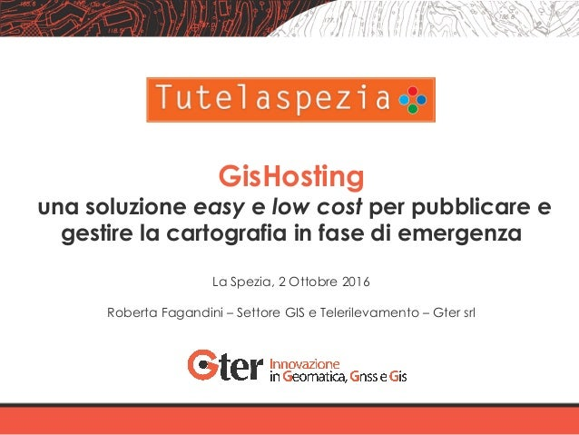 GisHosting una soluzione easy e low cost per pubblicare e gestire la cartografia in fase di emergenza La Spezia, 2 Ottobre...