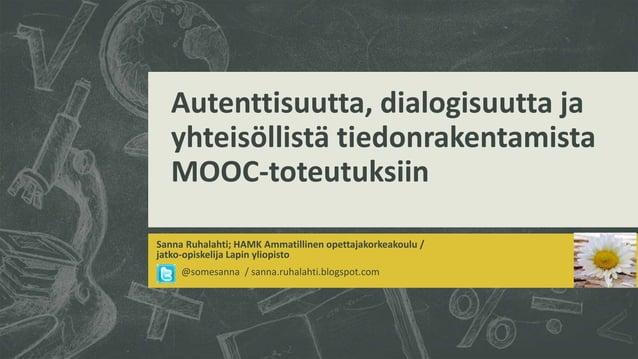 Autenttisuutta, dialogisuutta ja yhteisöllistä tiedonrakentamista MOOC-toteutuksiin Sanna Ruhalahti; HAMK Ammatillinen ope...