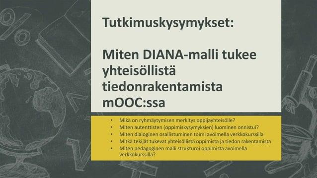 Tutkimuskysymykset: Miten DIANA-malli tukee yhteisöllistä tiedonrakentamista mOOC:ssa • Mikä on ryhmäytymisen merkitys opp...