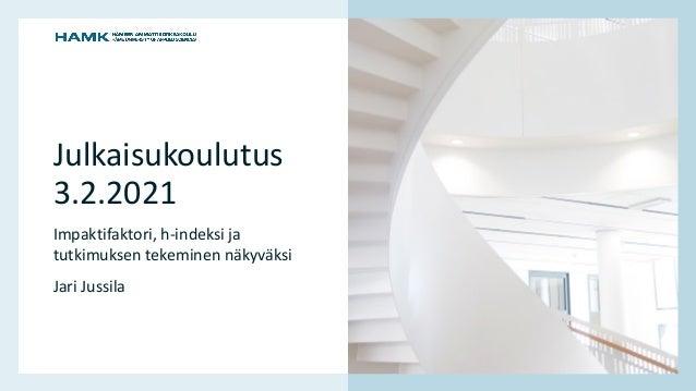 www.hamk.fi Julkaisukoulutus 3.2.2021 Impaktifaktori, h-indeksi ja tutkimuksen tekeminen näkyväksi Jari Jussila