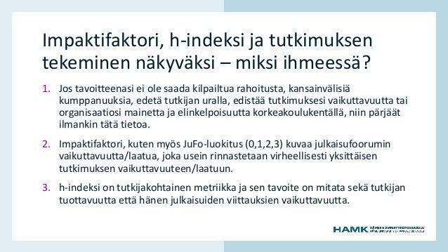 www.hamk.fi Impaktifaktori, h-indeksi ja tutkimuksen tekeminen näkyväksi – miksi ihmeessä? 1. Jos tavoitteenasi ei ole saa...