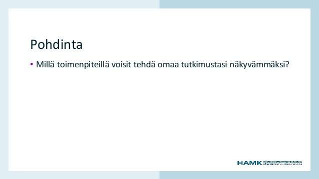 www.hamk.fi Pohdinta • Millä toimenpiteillä voisit tehdä omaa tutkimustasi näkyvämmäksi?