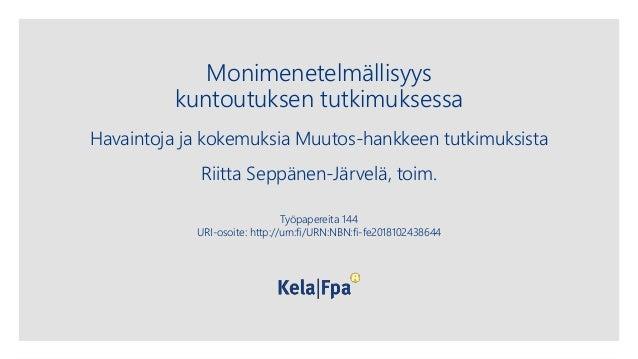 Monimenetelmällisyys kuntoutuksen tutkimuksessa Havaintoja ja kokemuksia Muutos-hankkeen tutkimuksista Riitta Seppänen-Jär...