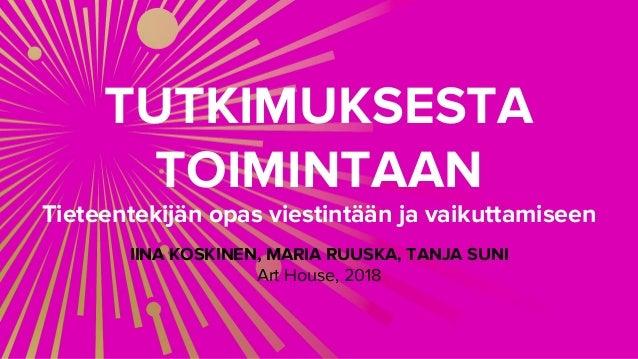 TUTKIMUKSESTA TOIMINTAAN Tieteentekijän opas viestintään ja vaikuttamiseen IINA KOSKINEN, MARIA RUUSKA, TANJA SUNI Art Hou...