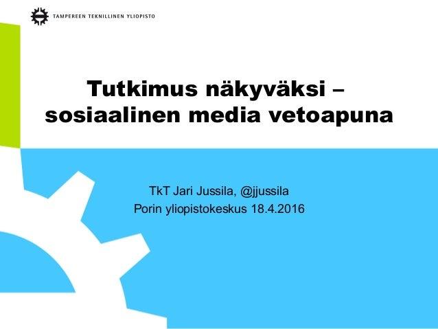 Tutkimus näkyväksi – sosiaalinen media vetoapuna TkT Jari Jussila, @jjussila Porin yliopistokeskus 18.4.2016