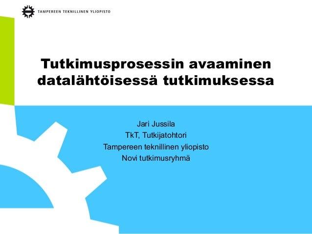Tutkimusprosessin avaaminen datalähtöisessä tutkimuksessa Jari Jussila TkT, Tutkijatohtori Tampereen teknillinen yliopisto...