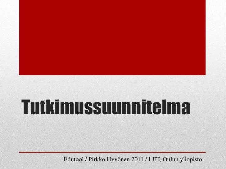 Tutkimussuunnitelma    Edutool / Pirkko Hyvönen 2011 / LET, Oulun yliopisto