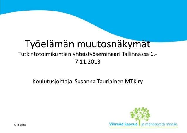 Työelämän muutosnäkymät Tutkintotoimikuntien yhteistyöseminaari Tallinnassa 6.7.11.2013 Koulutusjohtaja Susanna Tauriainen...