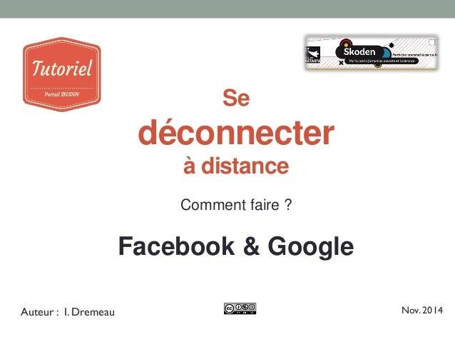 Se déconnecter à distance  Comment faire ?  Facebook & Google  Auteur : I. Dremeau  Nov. 2014