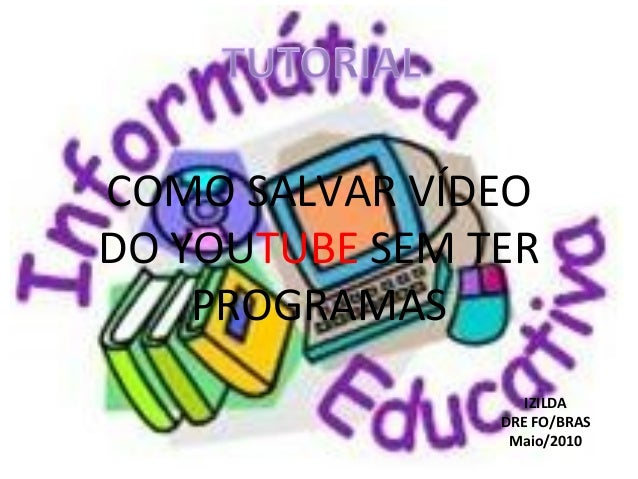 COMO SALVAR VÍDEO DO YOUTUBE SEM TER PROGRAMAS IZILDA DRE FO/BRAS Maio/2010