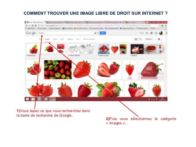 1)Vous tapez ce que vous recherchez dans la barre de recherche de Google. 2)Puis vous sélectionnez la catégorie « Images »...