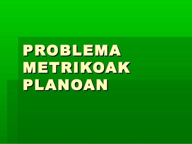 PROBLEMAPROBLEMAMETRIKOAKMETRIKOAKPLANOANPLANOAN