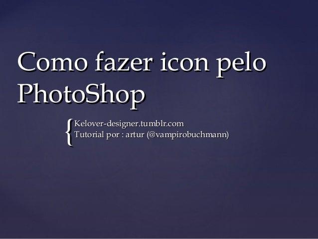 Como fazer icon peloPhotoShop   {Kelover-designer.tumblr.com    Tutorial por : artur (@vampirobuchmann)