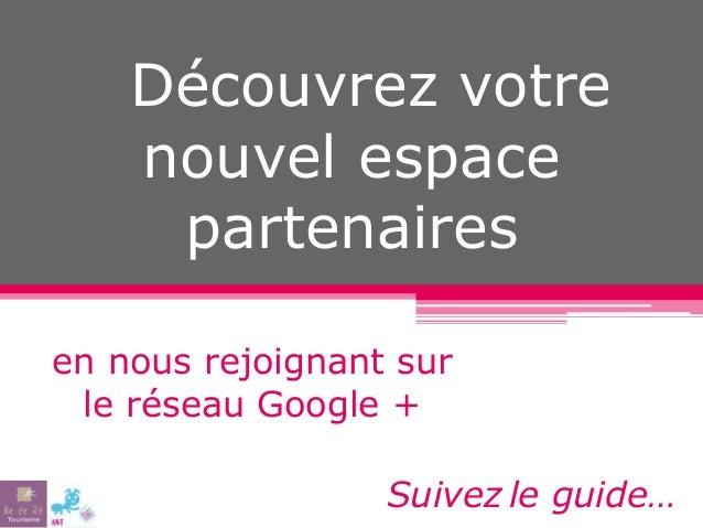 Découvrez votre nouvel espace partenaires en nous rejoignant sur le réseau Google + Suivez le guide…