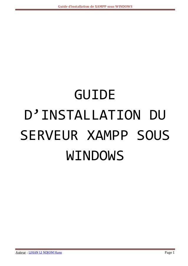 Guide d'installation de XAMPP sous WINDOWS  Auteur : LIHAN LI NDJOM Hans Page 1  GUIDE D'INSTALLATION DU SERVEUR XAMPP SOU...