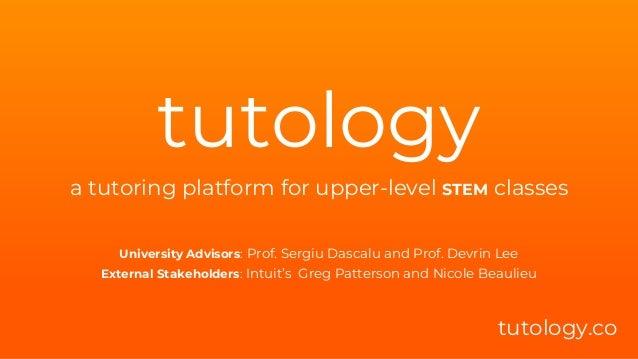 tutology a tutoring platform for upper-level STEM classes tutology.co University Advisors: Prof. Sergiu Dascalu and Prof. ...