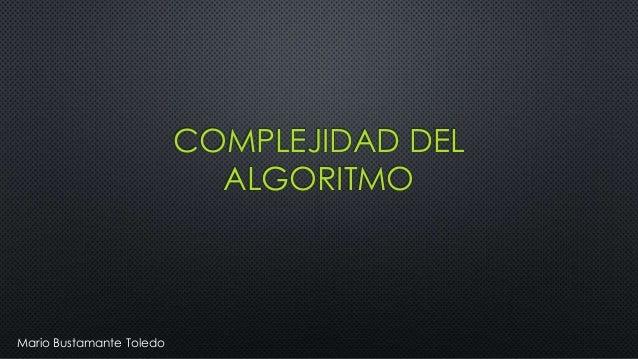COMPLEJIDAD DEL ALGORITMO Mario Bustamante Toledo