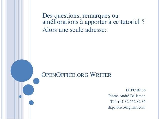 Des questions, remarques ou  améliorations à apporter à ce tutoriel ?  Alors une seule adresse:  OPENOFFICE.ORG WRITER  Dr...