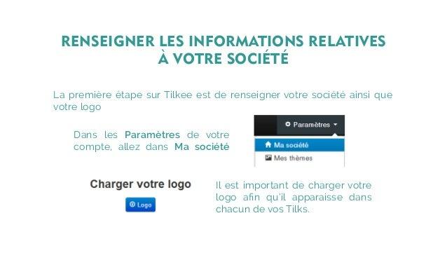 La première étape sur Tilkee est de renseigner votre société ainsi que votre logo Dans les Paramètres de votre compte, all...