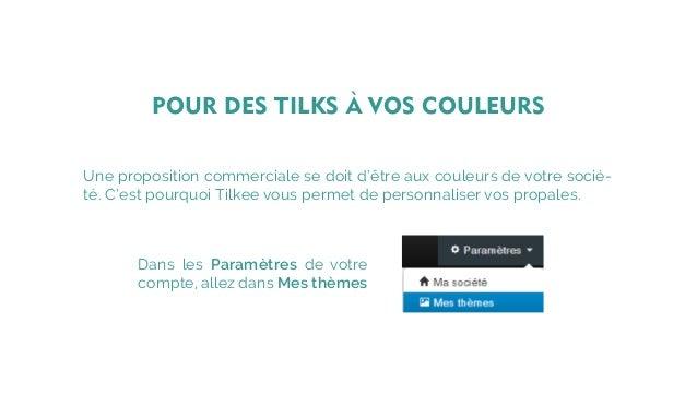 Une proposition commerciale se doit d'être aux couleurs de votre socié- té. C'est pourquoi Tilkee vous permet de personnal...