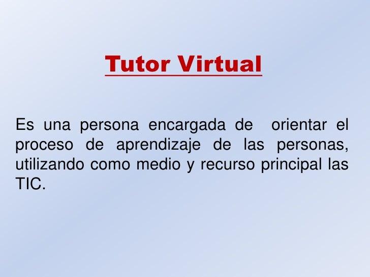 Tutor Virtual<br />Es una persona encargada de  orientar el proceso de aprendizaje de las personas, utilizando como medio ...