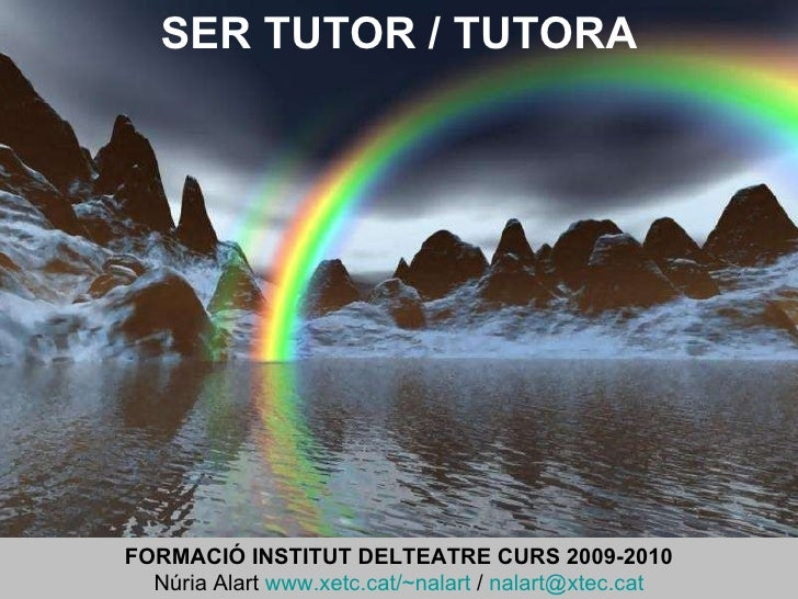 SER TUTOR / TUTORA FORMACIÓ INSTITUT DELTEATRE CURS 2009-2010 Núria Alart  www.xetc.cat/~nalart  /  [email_address]